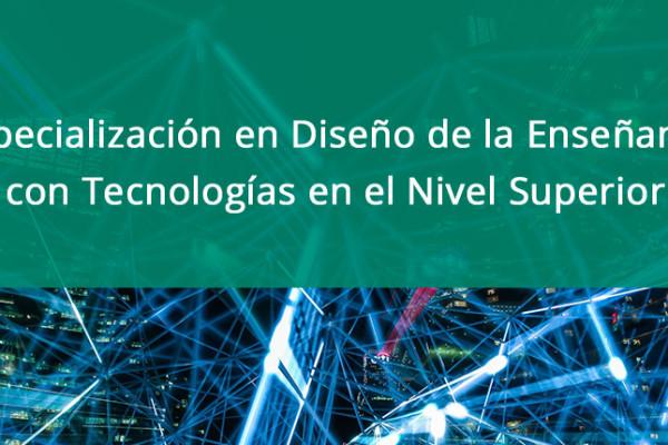 Especialización en Diseño de la Enseñanza con Tecnologías en el Nivel Superior